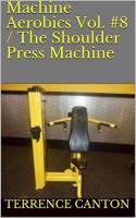 Machine Aerobics Vol. #8 / The Shoulder Press Machine (English Edition)